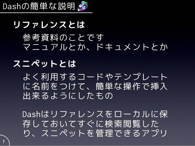 Dashの簡単な説明 7 リファレンスとは 参考資料のことです マニュアルとか、ドキュメントとか スニペットとは よく利用するコードやテンプレート に名前をつけて、簡単な操作で挿入 出来るようにしたもの Dashはリファレンスをローカルに保 存...