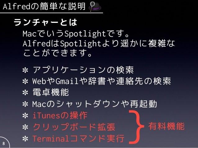 Alfredの簡単な説明 8 ランチャーとは MacでいうSpotlightです。 AlfredはSpotlightより遥かに複雑な ことができます。 アプリケーションの検索 WebやGmailや辞書や連絡先の検索 電卓機能 Macのシャットダ...