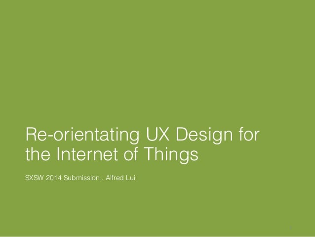 Re-orientating UX Design for the Internet of Things SXSW 2014 Submission . Alfred Lui 1