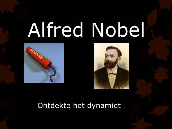Alfred NobelOntdekte het dynamiet   .