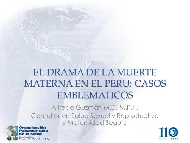 EL DRAMA DE LA MUERTE MATERNA EN EL PERU: CASOS EMBLEMATICOS  Alfredo Guzmán M.D. M.P.H.  Consultor en Salud Sexual y Repr...