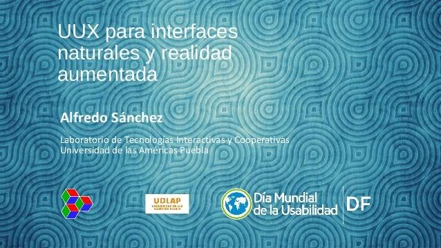 UUX para interfaces naturales y realidad aumentada Alfredo Sánchez Laboratorio de Tecnologías Interactivas y Cooperativas ...