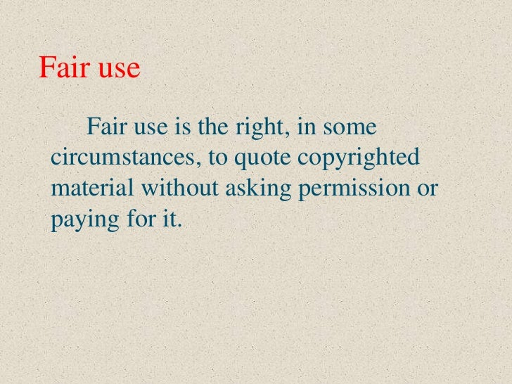 Fair use    Fair use is the right, in somecircumstances, to quote copyrightedmaterial without asking permission orpaying f...
