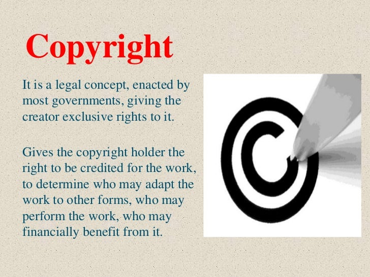 CopyrightIt is a legal concept, enacted bymost governments, giving thecreator exclusive rights to it.Gives the copyright h...