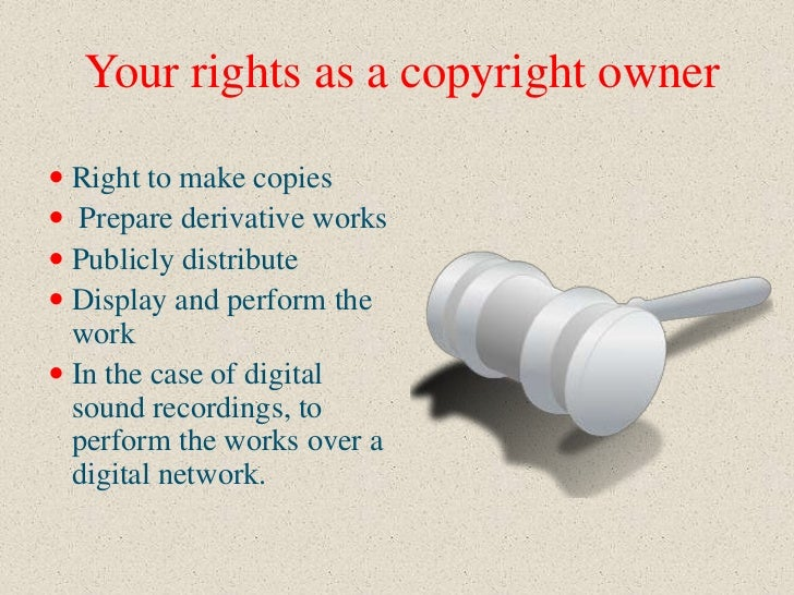 Your rights as a copyright owner Right to make copies Prepare derivative works Publicly distribute Display and perform...