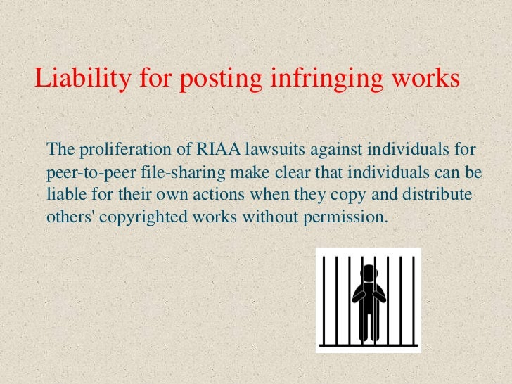 Liability for posting infringing works The proliferation of RIAA lawsuits against individuals for peer-to-peer file-sharin...