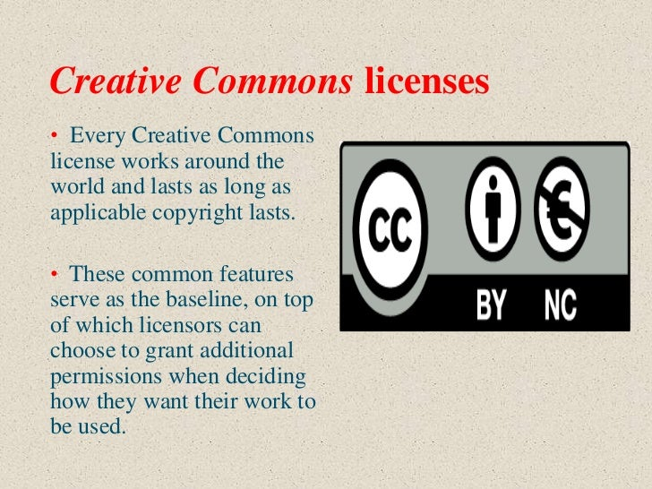 Creative Commons licenses• Every Creative Commonslicense works around theworld and lasts as long asapplicable copyright la...