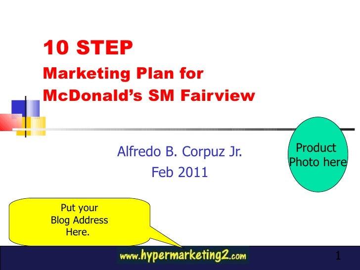 10 STEP  Marketing Plan for  McDonald's SM Fairview Alfredo B. Corpuz Jr. Feb 2011 Product  Photo here Put your Blog Addre...