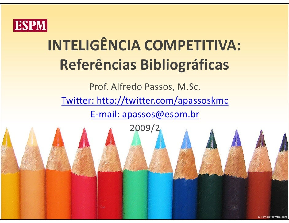 INTELIGÊNCIA COMPETITIVA:   Referências Bibliográficas        Prof. Alfredo Passos, M.Sc.  Twitter: http://twitter.com/apa...