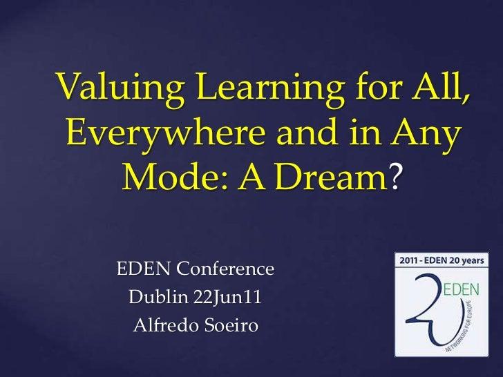 ValuingLearning for All, EverywhereandinAnyMode: A Dream?<br />EDEN Conference<br />Dublin 22Jun11<br />Alfredo Soeiro<br />