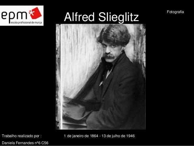 Alfred Slieglitz  Trabalho realizado por : 1 de janeiro de 1864 - 13 de julho de 1946  Daniela Fernandes nº6 C56  Fotograf...