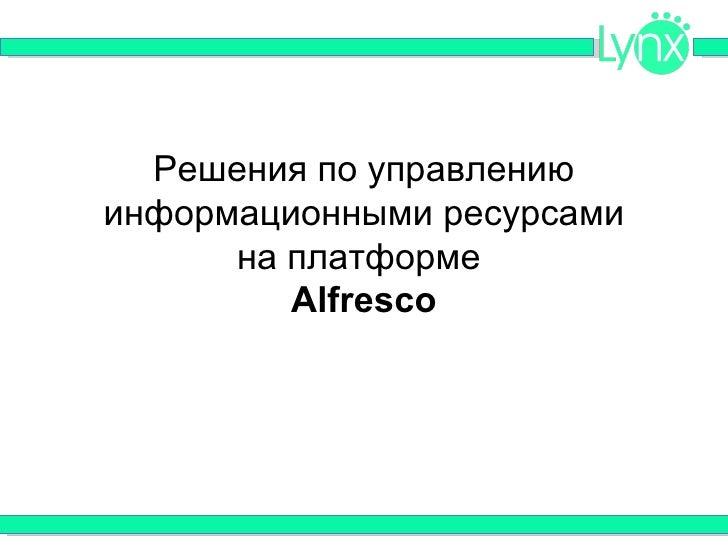 Решения по управлениюинформационными ресурсами      на платформе         Alfresco