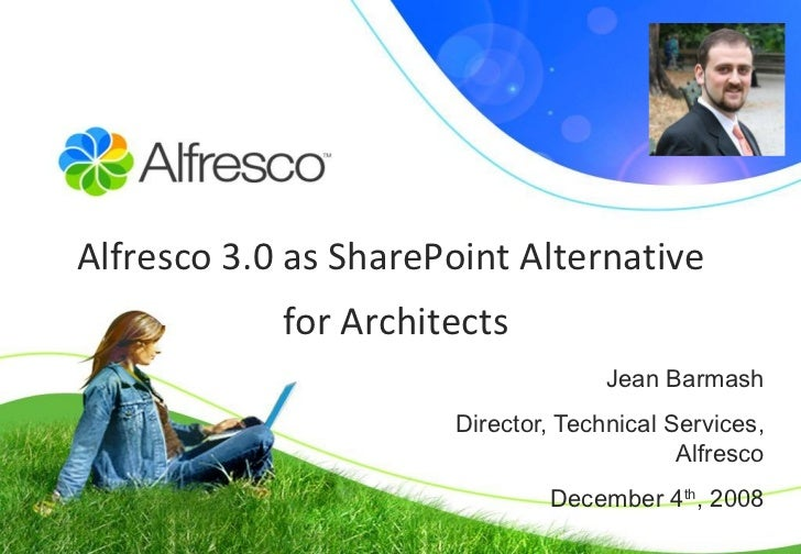 Jean Barmash Director, Technical Services, A l fresco December 4 th , 2008 Alfresco 3.0 as SharePoint Alternative  for Arc...