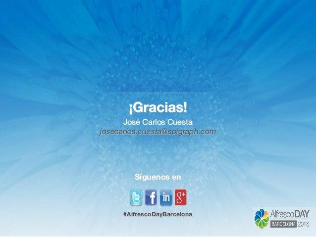 ¡Gracias! José Carlos Cuesta josecarlos.cuesta@spigraph.com Síguenos en #AlfrescoDayBarcelona