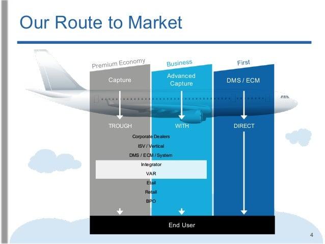 4 Our Route to Market Capture Advanced Capture DMS / ECM BPO Retail Etail VAR Integrator DMS / ECM / System ISV / Vertical...
