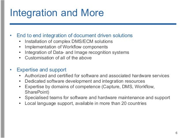 6 Integration and More • End to end integration of document driven solutions • Installation of complex DMS/ECM solutions •...