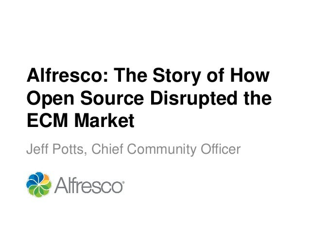 Alfresco: The Story of HowOpen Source Disrupted theECM MarketJeff Potts, Chief Community Officer