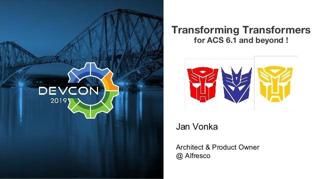 Transforming Transformers for ACS 6.1 and beyond ! Jan Vonka Architect & Product Owner @ Alfresco