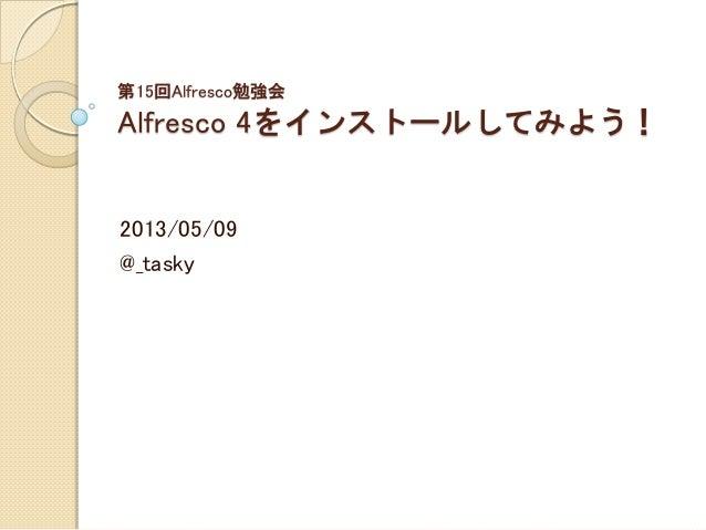 第15回Alfresco勉強会Alfresco 4をインストールしてみよう!2013/05/09@_tasky
