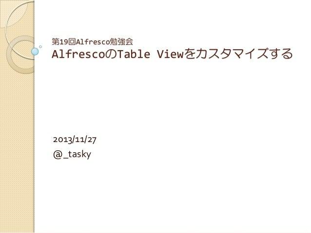第19回Alfresco勉強会  AlfrescoのTable Viewをカスタマイズする  2013/11/27 @_tasky
