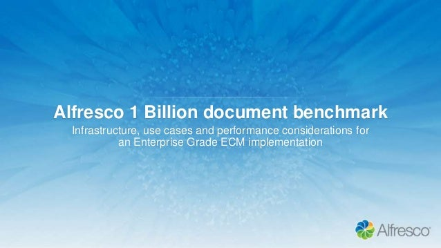 Alfresco 1 Billion document benchmark Infrastructure, use cases and performance considerations for an Enterprise Grade ECM...
