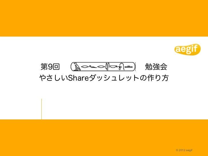 第9回              勉強会やさしいShareダッシュレットの作り方                       © 2012 aegif