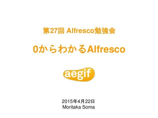 第27回 Alfresco勉強会 0からわかるAlfresco 2015年4月22日 Moritaka Soma