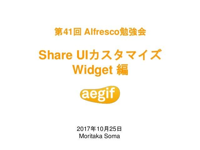 第41回 Alfresco勉強会 Share UIカスタマイズ Widget 編 2017年10月25日 Moritaka Soma