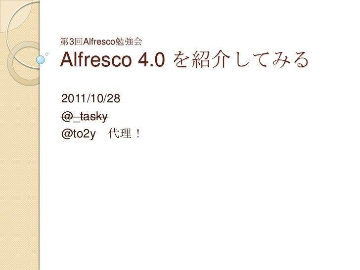 第3回Alfresco勉強会Alfresco 4.0 を紹介してみる2011/10/28@_tasky@to2y 代理!