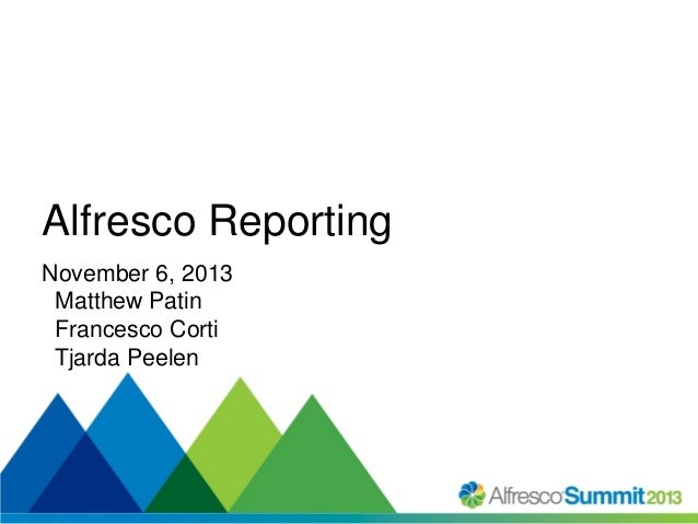 Alfresco Reporting November 6, 2013 Matthew Patin Francesco Corti Tjarda Peelen  #SummitNow