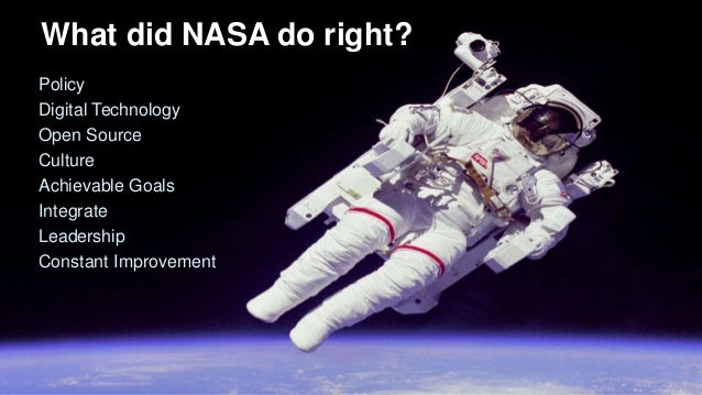 What did NASA do right? Policy Digital Technology Open Source Culture Achievable Goals Integrate Leadership Constant Impro...