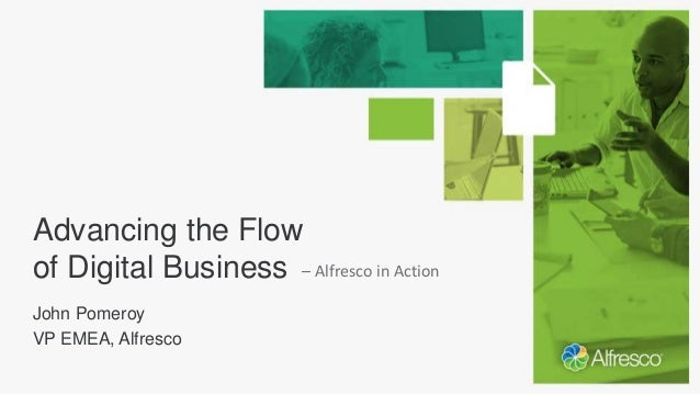 Advancing the Flow of Digital Business John Pomeroy VP EMEA, Alfresco – Alfresco in Action