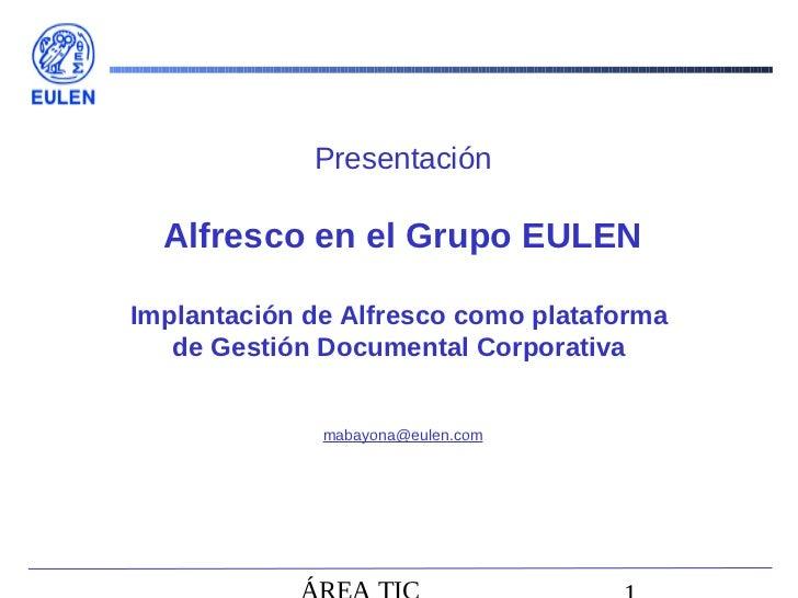 Presentación  Alfresco en el Grupo EULENImplantación de Alfresco como plataforma   de Gestión Documental Corporativa      ...