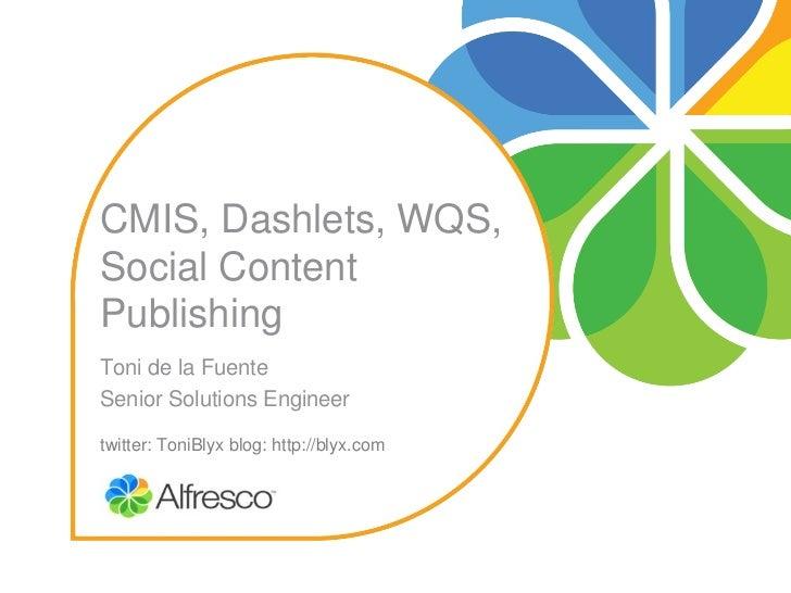 CMIS,Dashlets,WQS,SocialContentPublishingTonidelaFuenteSeniorSolutionsEngineertwitter:ToniBlyxblog:http://bly...