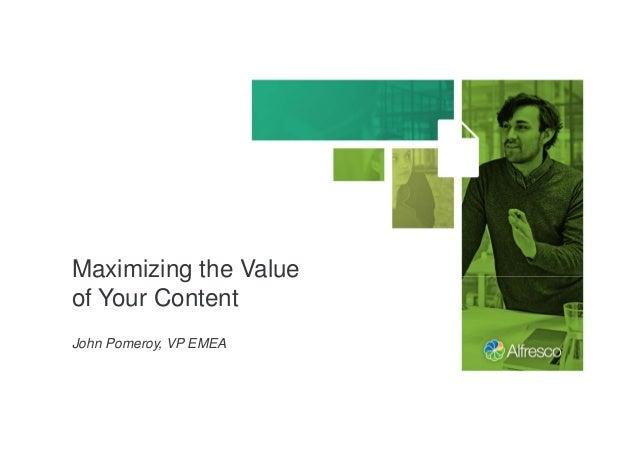 Maximizing the Value of Your Content John Pomeroy, VP EMEA