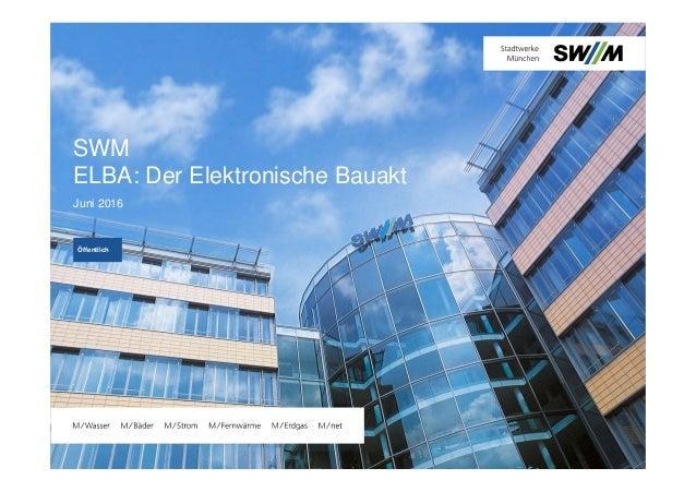 SWM ELBA: Der Elektronische Bauakt Juni 2016 Öffentlich