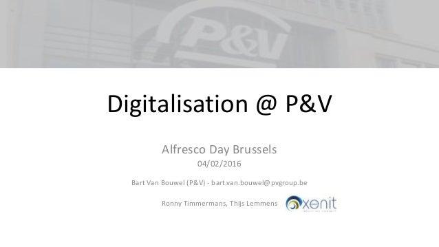 Digitalisation @ P&V Alfresco Day Brussels 04/02/2016 Bart Van Bouwel (P&V) - bart.van.bouwel@pvgroup.be Ronny Timmermans,...