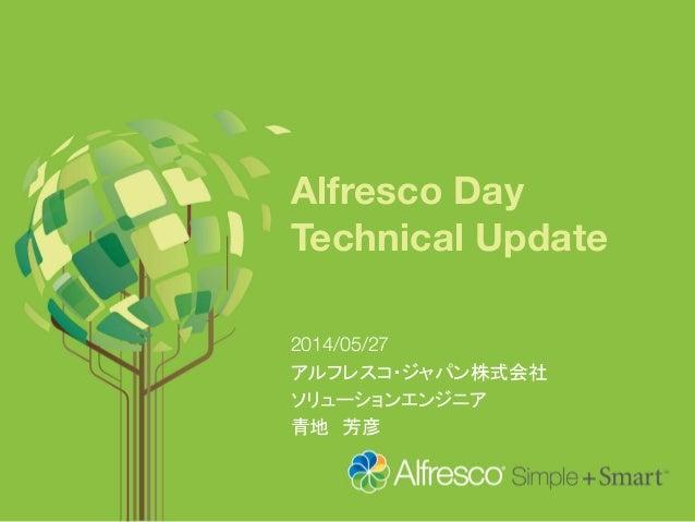 Alfresco Day Technical Update 2014/05/27 アルフレスコ・ジャパン株式会社 ソリューションエンジニア 青地 芳彦
