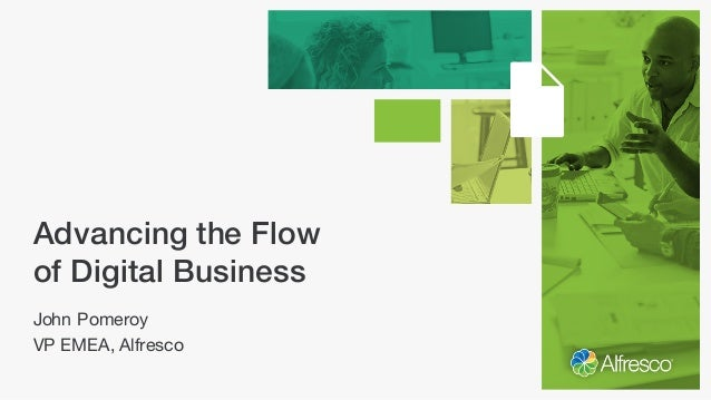 Advancing the Flow of Digital Business John Pomeroy VP EMEA, Alfresco