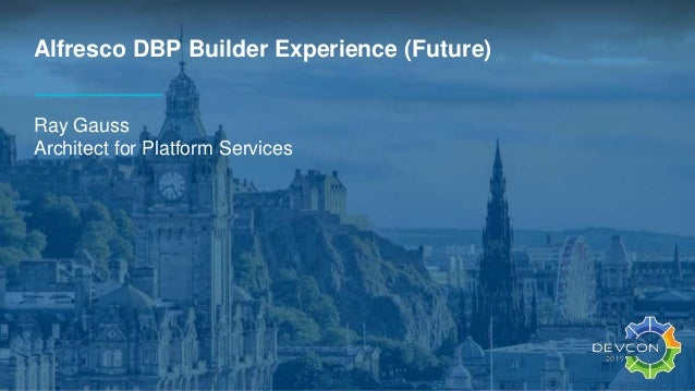 Alfresco DBP Builder Experience (Future) Ray Gauss Architect for Platform Services