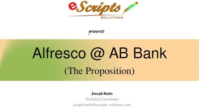 Alfresco @ AB Bank (The Proposition) Joseph Budu (Training Consultant) joseph.budu@escripts-solutions.com