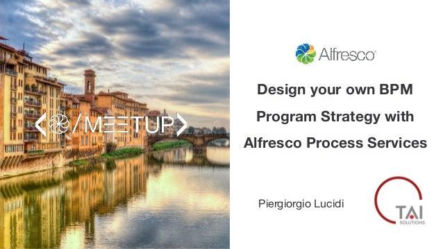 Design your own BPM Program Strategy with Alfresco Process Services Piergiorgio Lucidi