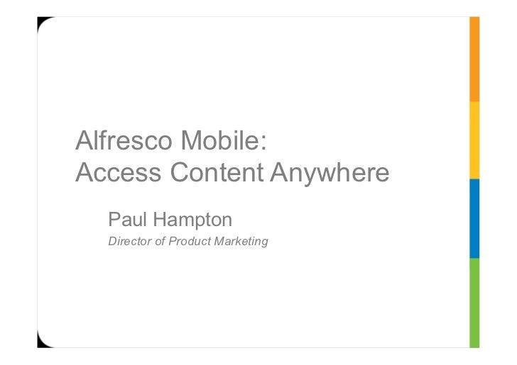 Alfresco Mobile:Access Content Anywhere  Paul Hampton  Director of Product Marketing