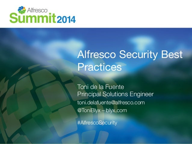 Alfresco Security Best  Practices  Toni de la Fuente!  Principal Solutions Engineer  toni.delafuente@alfresco.com  @ToniBl...