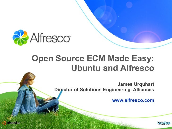 Open Source ECM Made Easy: Ubuntu and Alfresco James Urquhart Director of Solutions Engineering, Alliances www.alfresco.com