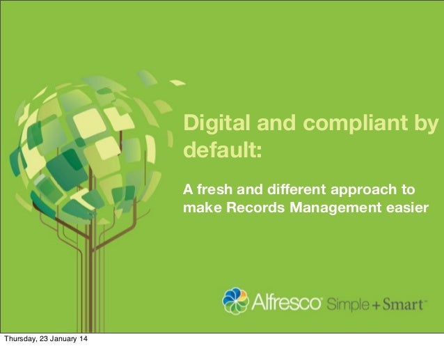 Digital and compliant by default: A fresh and different approach to make Records Management easier  Thursday, 23 January 14