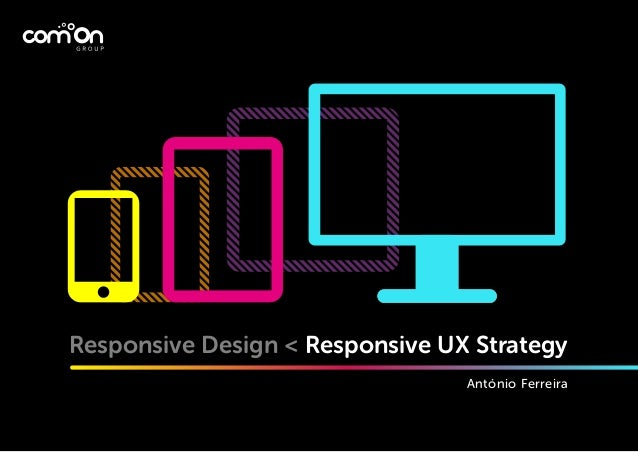 Responsive Design < Responsive UX Strategy António Ferreira
