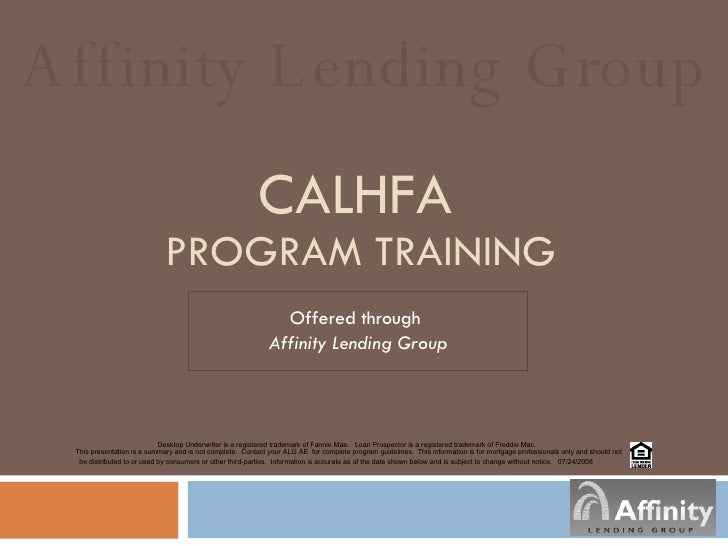 CALHFA   PROGRAM TRAINING Offered through  Affinity Lending Group Affinity Lending Group Desktop Underwriter is a register...