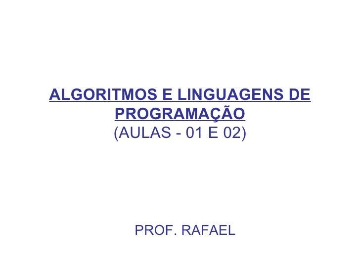 ALGORITMOS E LINGUAGENS DE PROGRAMAÇÃO (AULAS - 01 E 02) PROF. RAFAEL