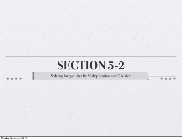 SECTION 5-2 Solving Inequalities by Multiplication and Division Monday, September 23, 13